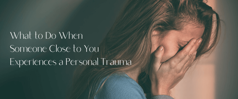 What to Do When Someone Close to You Experiences a Personal Trauma