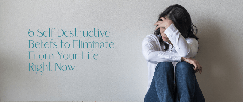 6 Self-Destructive Beliefs to Eliminate From Your Life Right Now